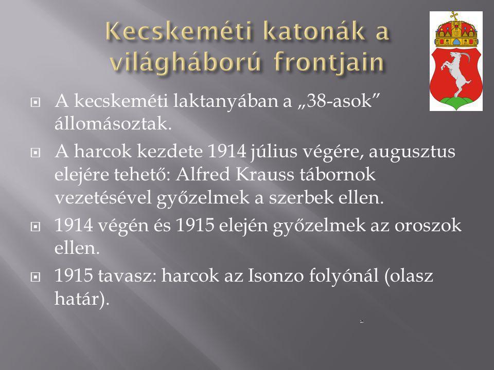""" A kecskeméti laktanyában a """"38-asok"""" állomásoztak.  A harcok kezdete 1914 július végére, augusztus elejére tehető: Alfred Krauss tábornok vezetésév"""