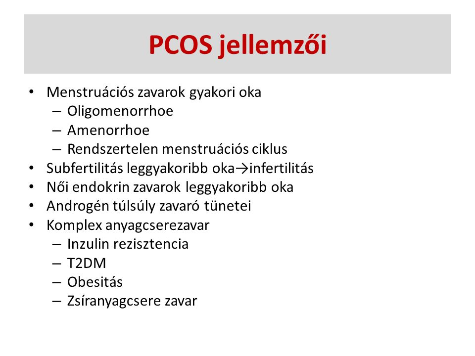 PCOS differenciál diagnosztika Amenorrhoe – Hypothyreosis – Congenitális adrenális hyperplasia (21-hdroxiláz defektus) – Cushing szindróma – Hyperprolaktinemia Hirsutismus – Androgén szekretáló tumor – Hypophysis vagy mellékvese betegség Inzulin rezisztencia – Acromegalia – Infertilitás – Habituális vetélés