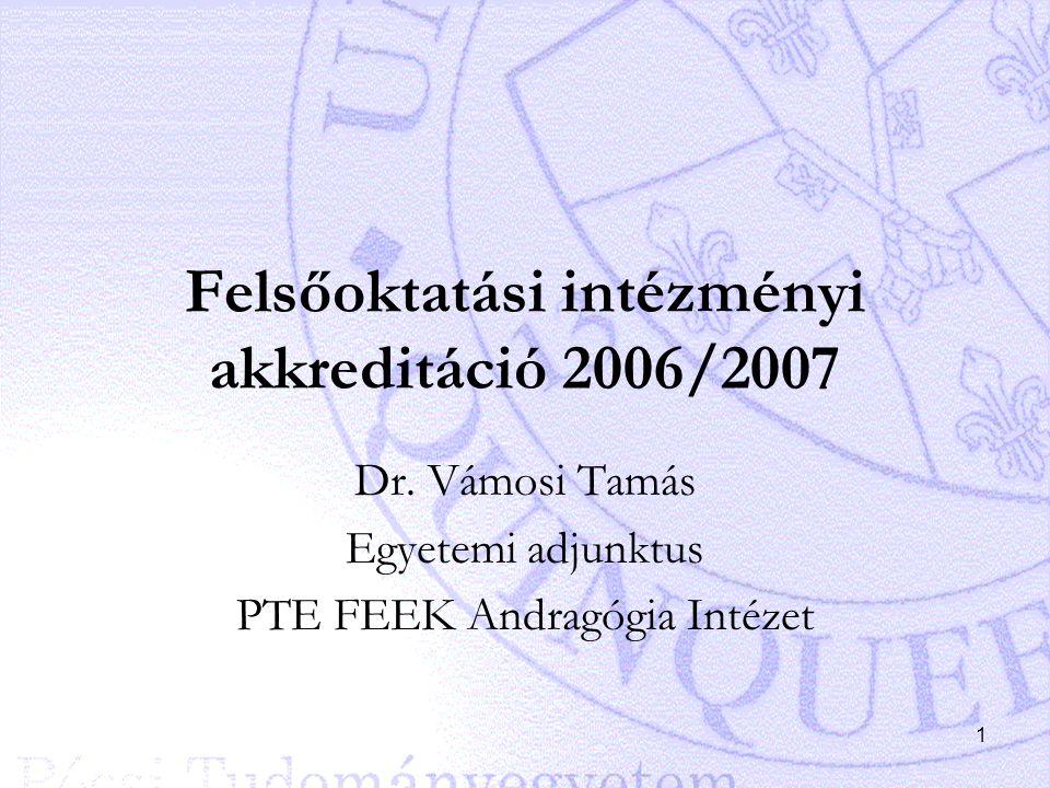1 Felsőoktatási intézményi akkreditáció 2006/2007 Dr. Vámosi Tamás Egyetemi adjunktus PTE FEEK Andragógia Intézet