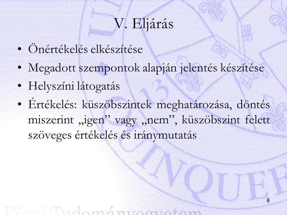 6 V. Eljárás Önértékelés elkészítése Megadott szempontok alapján jelentés készítése Helyszíni látogatás Értékelés: küszöbszintek meghatározása, döntés