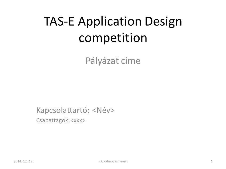 TAS-E Application Design competition 2014. 12. 12. 1 Pályázat címe Kapcsolattartó: Csapattagok: