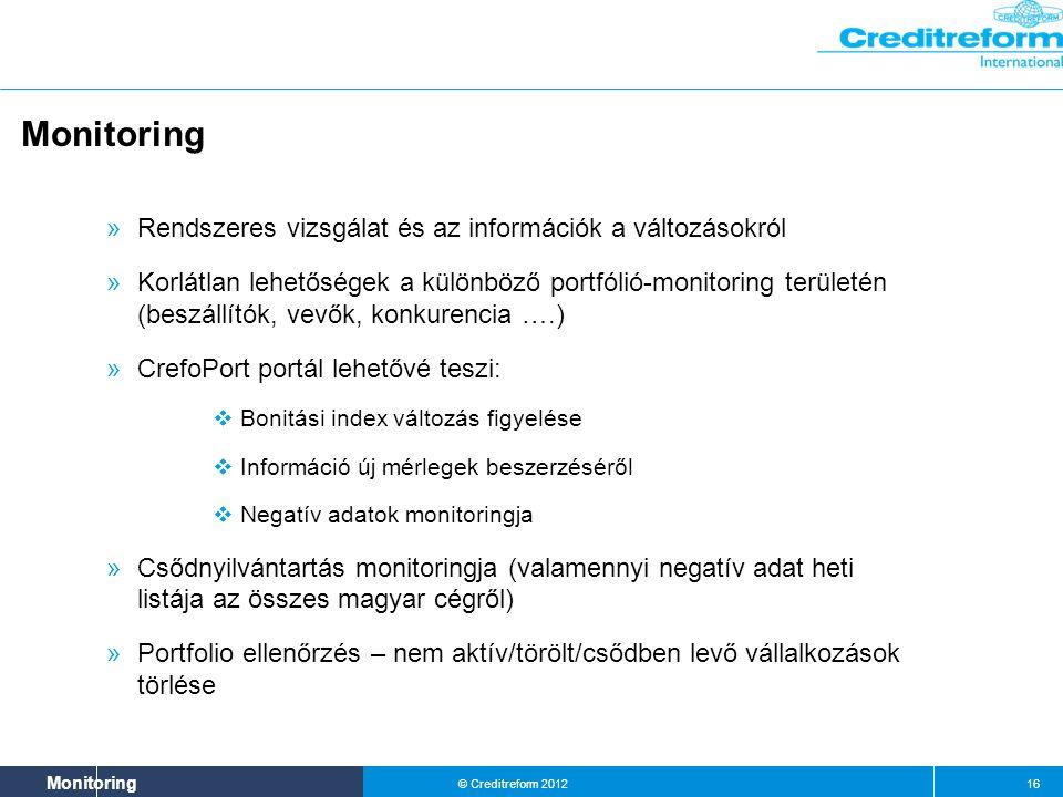 Systeme & Beratung Monitoring © Creditreform 2012 16 Monitoring » Rendszeres vizsgálat és az információk a változásokról » Korlátlan lehetőségek a különböző portfólió-monitoring területén (beszállítók, vevők, konkurencia ….) » CrefoPort portál lehetővé teszi:  Bonitási index változás figyelése  Információ új mérlegek beszerzéséről  Negatív adatok monitoringja » Csődnyilvántartás monitoringja (valamennyi negatív adat heti listája az összes magyar cégről) » Portfolio ellenőrzés – nem aktív/törölt/csődben levő vállalkozások törlése