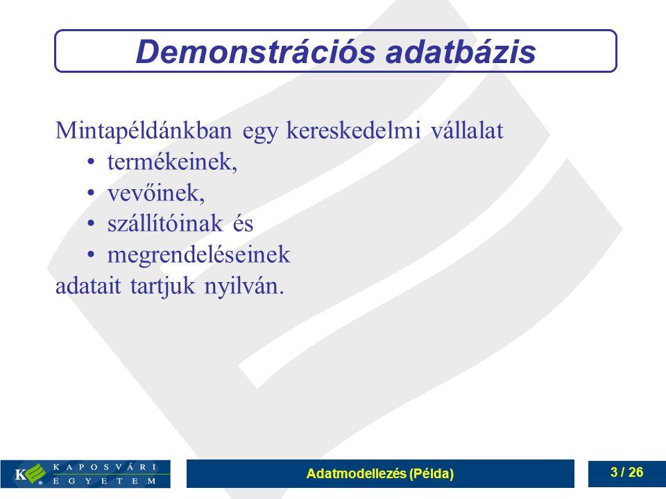 Adatmodellezés (Példa) 3 / 26 Mintapéldánkban egy kereskedelmi vállalat termékeinek, vevőinek, szállítóinak és megrendeléseinek adatait tartjuk nyilvá