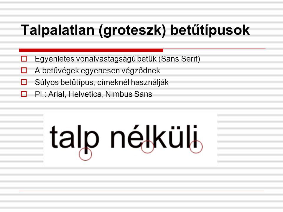 Talpalatlan (groteszk) betűtípusok  Egyenletes vonalvastagságú betűk (Sans Serif)  A betűvégek egyenesen végződnek  Súlyos betűtípus, címeknél hasz