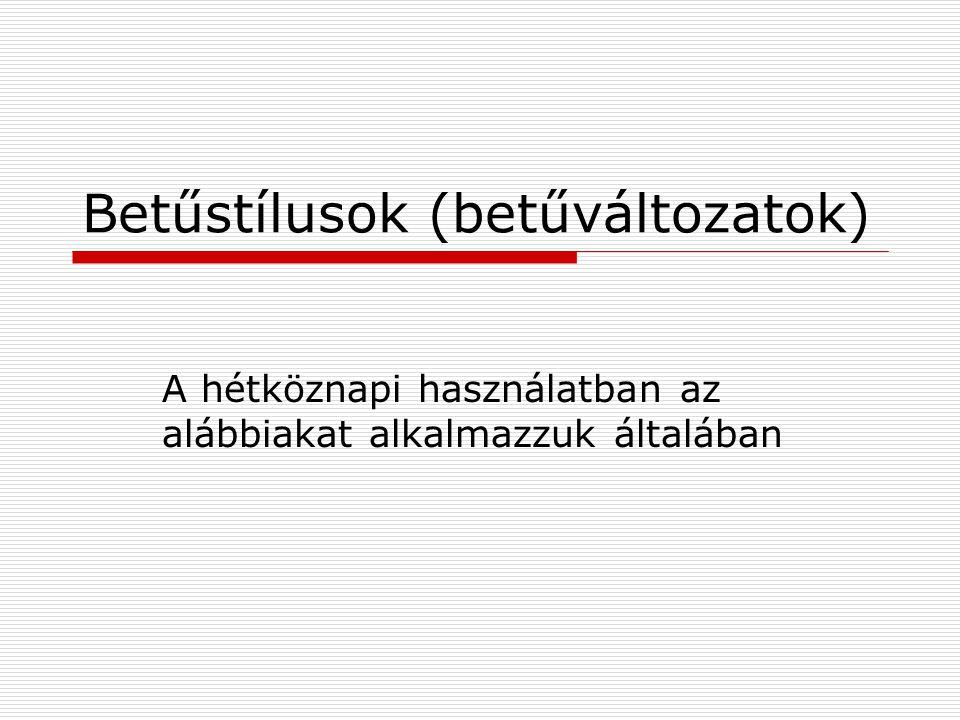 Betűstílusok (betűváltozatok) A hétköznapi használatban az alábbiakat alkalmazzuk általában