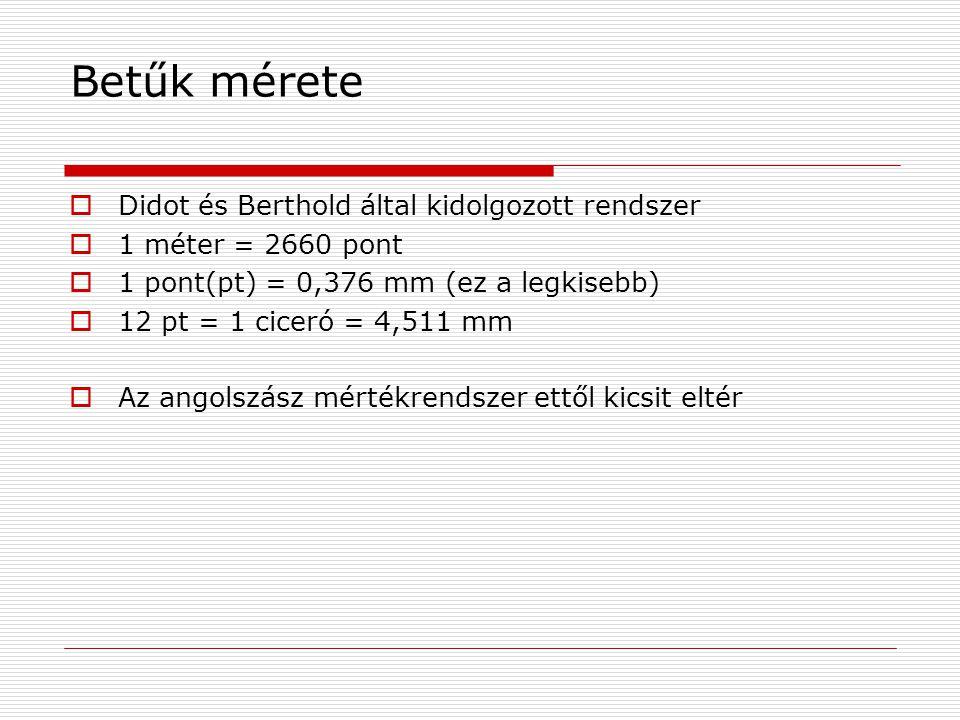 Betűk mérete  Didot és Berthold által kidolgozott rendszer  1 méter = 2660 pont  1 pont(pt) = 0,376 mm (ez a legkisebb)  12 pt = 1 ciceró = 4,511