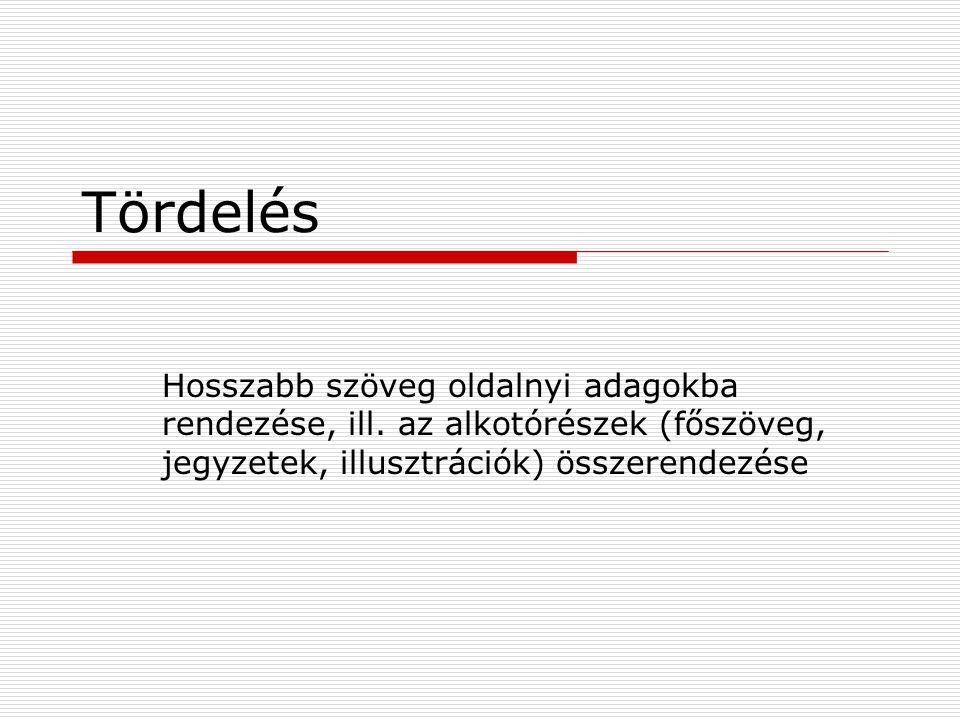 Tördelés Hosszabb szöveg oldalnyi adagokba rendezése, ill. az alkotórészek (főszöveg, jegyzetek, illusztrációk) összerendezése