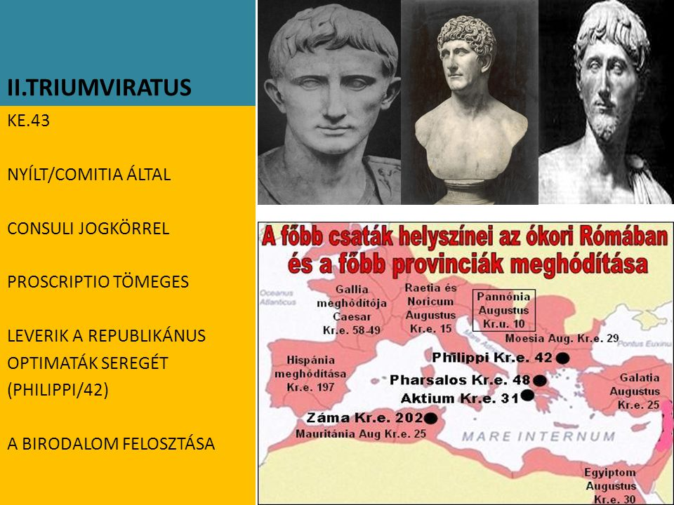 II.TRIUMVIRATUS KE.43 NYÍLT/COMITIA ÁLTAL CONSULI JOGKÖRREL PROSCRIPTIO TÖMEGES LEVERIK A REPUBLIKÁNUS OPTIMATÁK SEREGÉT (PHILIPPI/42) A BIRODALOM FELOSZTÁSA