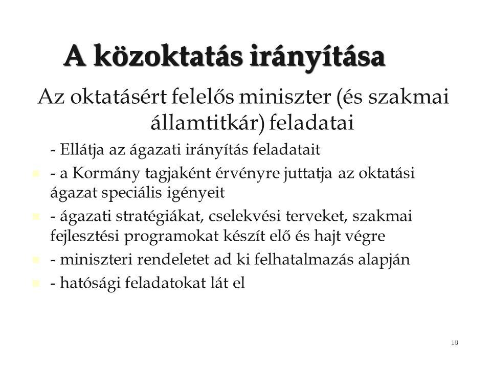 10 A közoktatás irányítása Az oktatásért felelős miniszter (és szakmai államtitkár) feladatai - Ellátja az ágazati irányítás feladatait - a Kormány ta