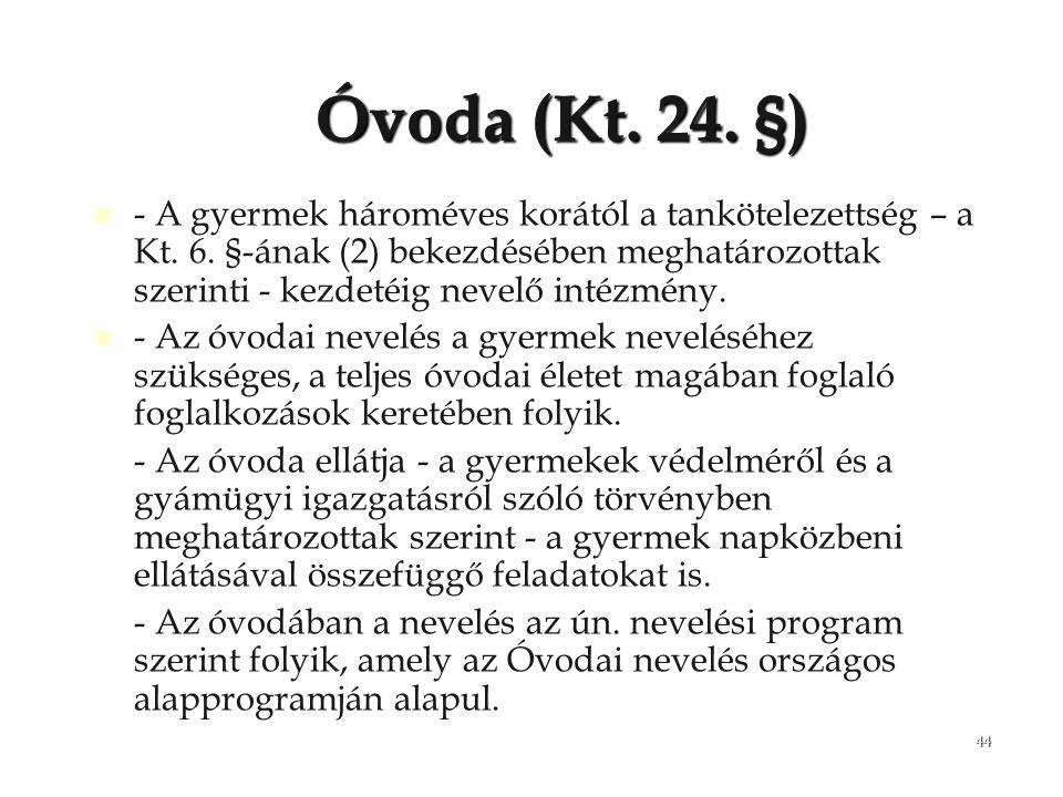 44 Óvoda (Kt. 24. §) - A gyermek hároméves korától a tankötelezettség – a Kt. 6. §-ának (2) bekezdésében meghatározottak szerinti - kezdetéig nevelő i