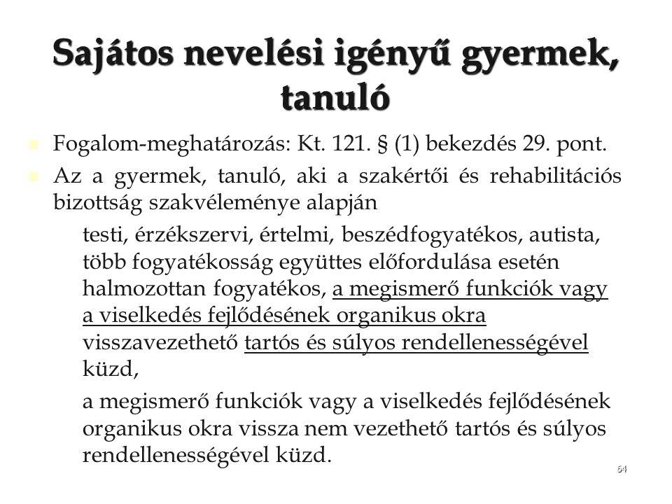 64 Sajátos nevelési igényű gyermek, tanuló Fogalom-meghatározás: Kt. 121. § (1) bekezdés 29. pont. Az a gyermek, tanuló, aki a szakértői és rehabilitá