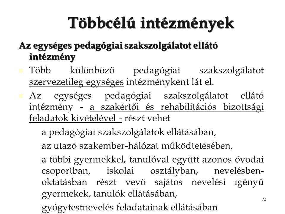 72 Többcélú intézmények Az egységes pedagógiai szakszolgálatot ellátó intézmény Több különböző pedagógiai szakszolgálatot szervezetileg egységes intéz