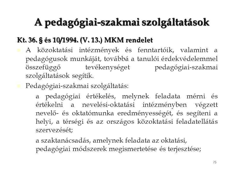 75 Apedagógiai-szakmai szolgáltatások A pedagógiai-szakmai szolgáltatások Kt. 36. § és 10/1994. (V. 13.) MKM rendelet A közoktatási intézmények és fen