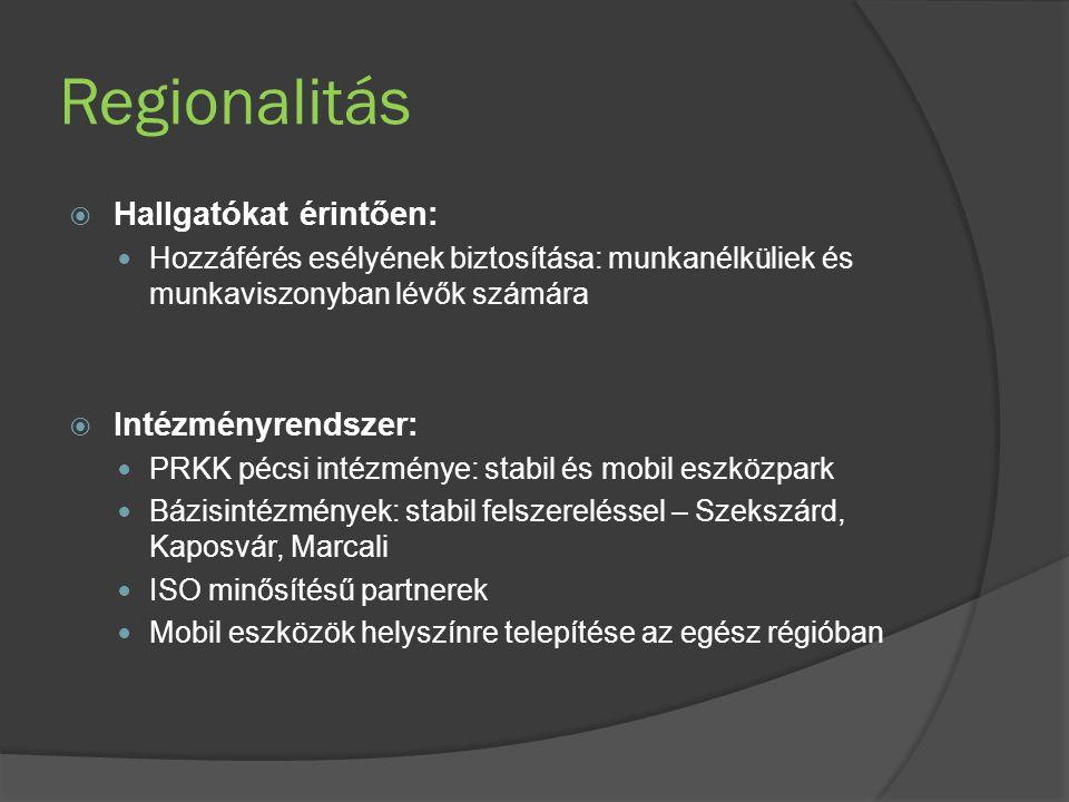 Regionalitás  Hallgatókat érintően: Hozzáférés esélyének biztosítása: munkanélküliek és munkaviszonyban lévők számára  Intézményrendszer: PRKK pécsi intézménye: stabil és mobil eszközpark Bázisintézmények: stabil felszereléssel – Szekszárd, Kaposvár, Marcali ISO minősítésű partnerek Mobil eszközök helyszínre telepítése az egész régióban