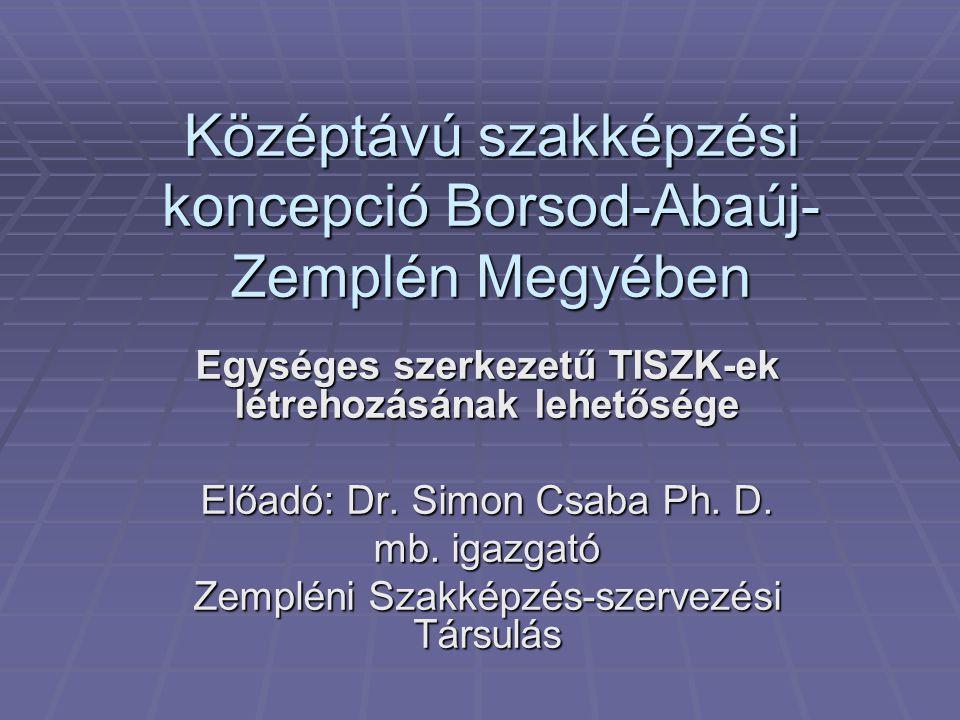 Középtávú szakképzési koncepció Borsod-Abaúj- Zemplén Megyében Egységes szerkezetű TISZK-ek létrehozásának lehetősége Előadó: Dr.