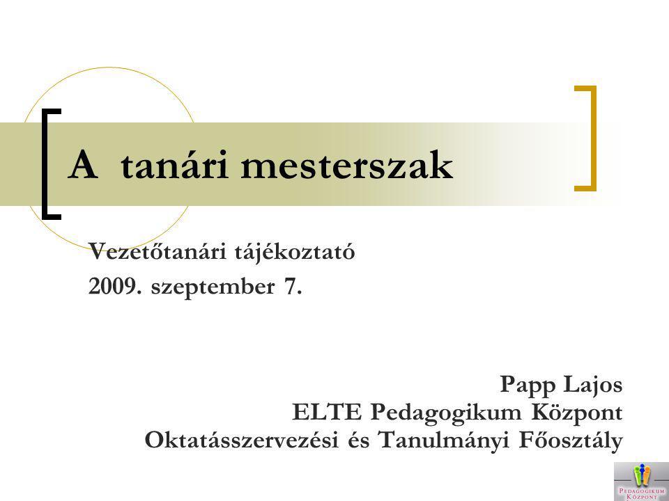 A tanári mesterszak Vezetőtanári tájékoztató 2009. szeptember 7. Papp Lajos ELTE Pedagogikum Központ Oktatásszervezési és Tanulmányi Főosztály