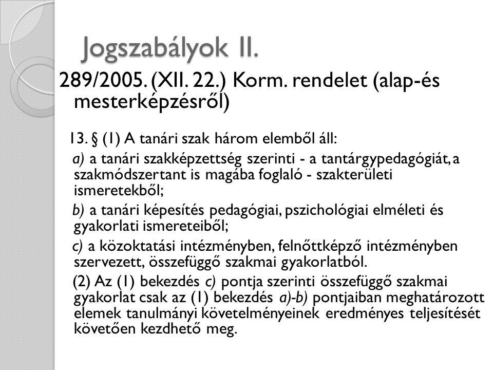 Jogszabályok II. 289/2005. (XII. 22.) Korm. rendelet (alap-és mesterképzésről) 13. § (1) A tanári szak három elemből áll: a) a tanári szakképzettség s