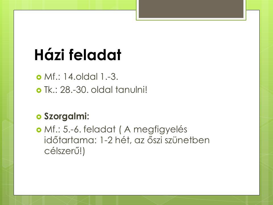 Házi feladat  Mf.: 14.oldal 1.-3.  Tk.: 28.-30. oldal tanulni!  Szorgalmi:  Mf.: 5.-6. feladat ( A megfigyelés időtartama: 1-2 hét, az őszi szünet