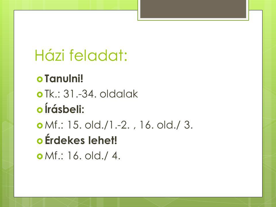 Házi feladat:  Tanulni!  Tk.: 31.-34. oldalak  Írásbeli:  Mf.: 15. old./1.-2., 16. old./ 3.  Érdekes lehet!  Mf.: 16. old./ 4.