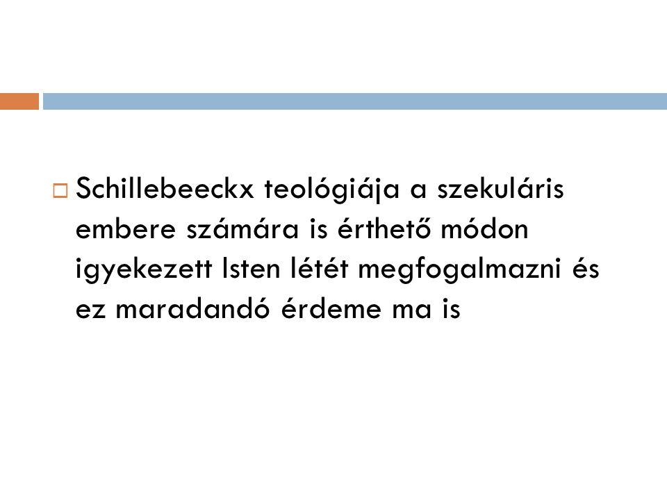  Schillebeeckx teológiája a szekuláris embere számára is érthető módon igyekezett Isten létét megfogalmazni és ez maradandó érdeme ma is