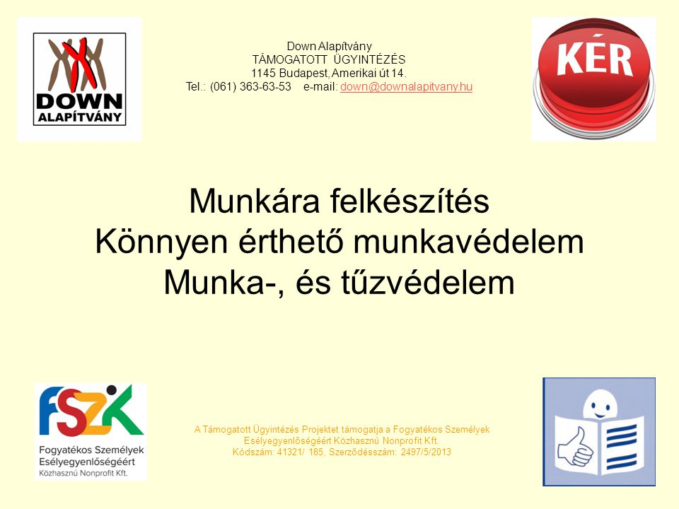 Munkára felkészítés Könnyen érthető munkavédelem Munka-, és tűzvédelem Down Alapítvány TÁMOGATOTT ÜGYINTÉZÉS 1145 Budapest, Amerikai út 14.