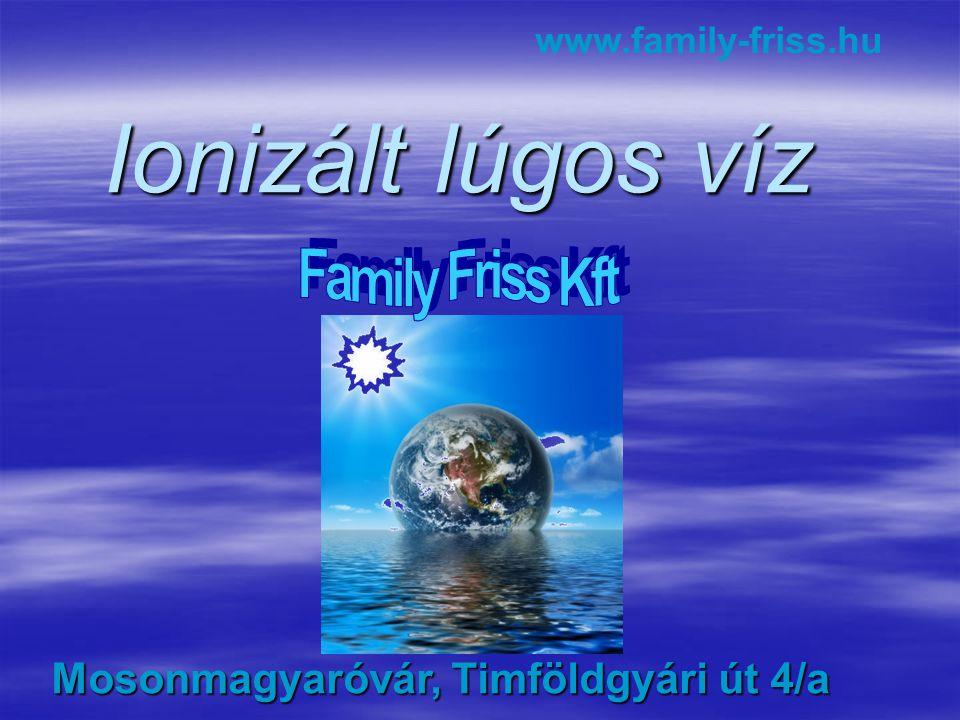 Ionizált lúgos víz www.family-friss.hu Mosonmagyaróvár, Timföldgyári út 4/a