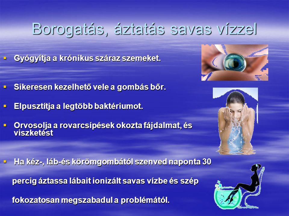Borogatás, áztatás savas vízzel  Gyógyítja a krónikus száraz szemeket.  Sikeresen kezelhető vele a gombás bőr.  Elpusztítja a legtöbb baktériumot.