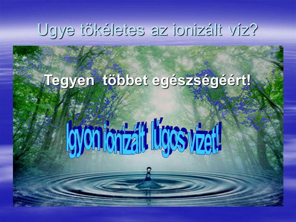Ugye tökéletes az ionizált víz? Tegyen többet egészségéért!