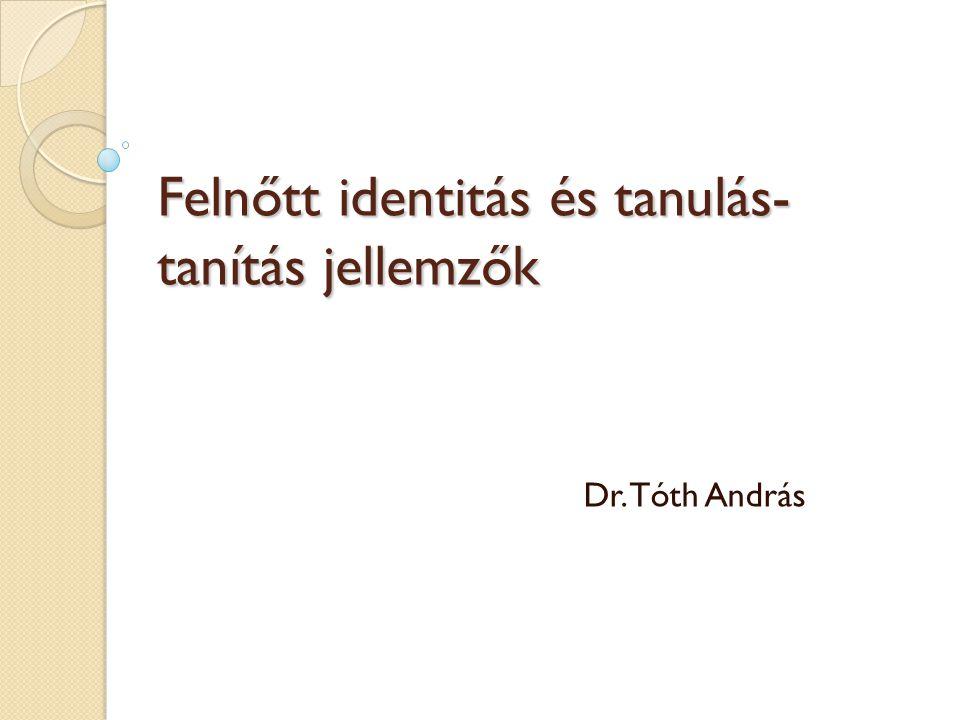 Felnőtt identitás és tanulás- tanítás jellemzők Dr. Tóth András