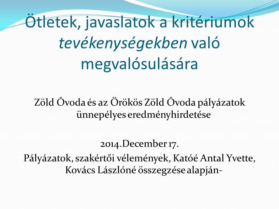 Ötletek, javaslatok a kritériumok tevékenységekben való megvalósulására Zöld Óvoda és az Örökös Zöld Óvoda pályázatok ünnepélyes eredményhirdetése 2014.December 17.