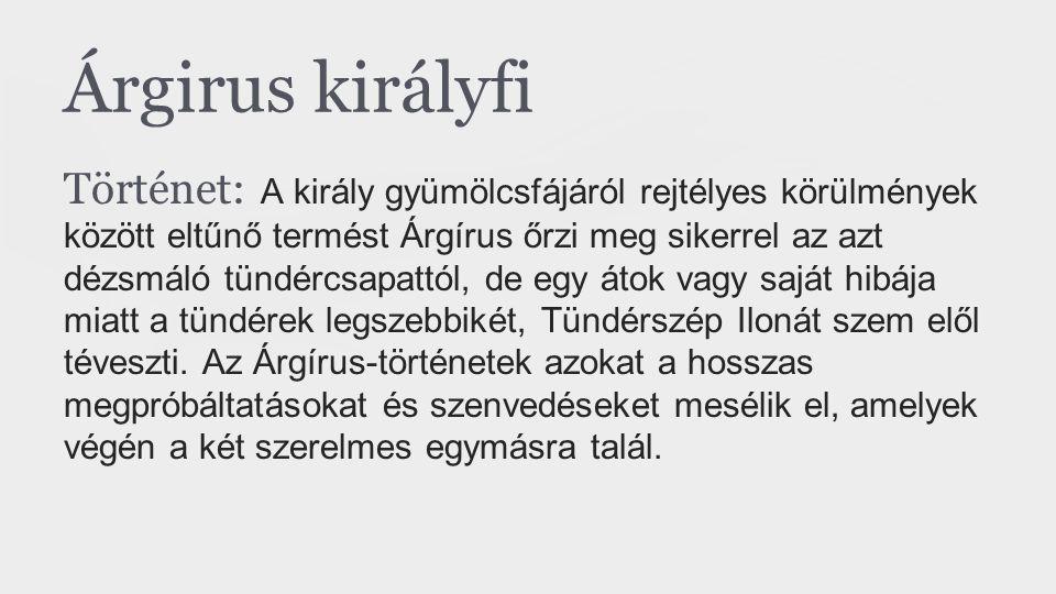 Árgirus királyfi Történet: A király gyümölcsfájáról rejtélyes körülmények között eltűnő termést Árgírus őrzi meg sikerrel az azt dézsmáló tündércsapat