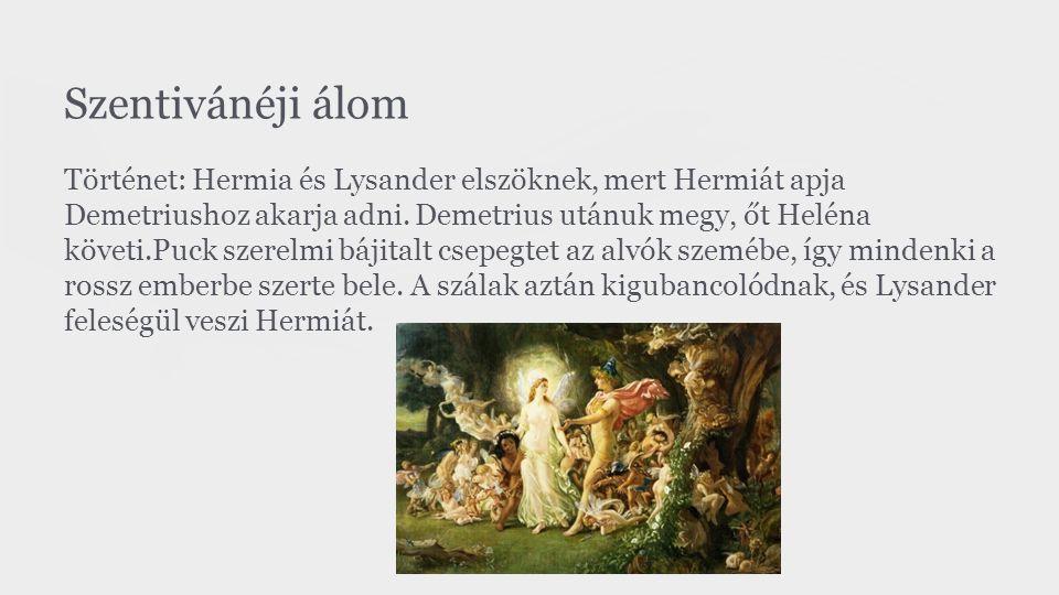 Szentivánéji álom Történet: Hermia és Lysander elszöknek, mert Hermiát apja Demetriushoz akarja adni. Demetrius utánuk megy, őt Heléna követi.Puck sze