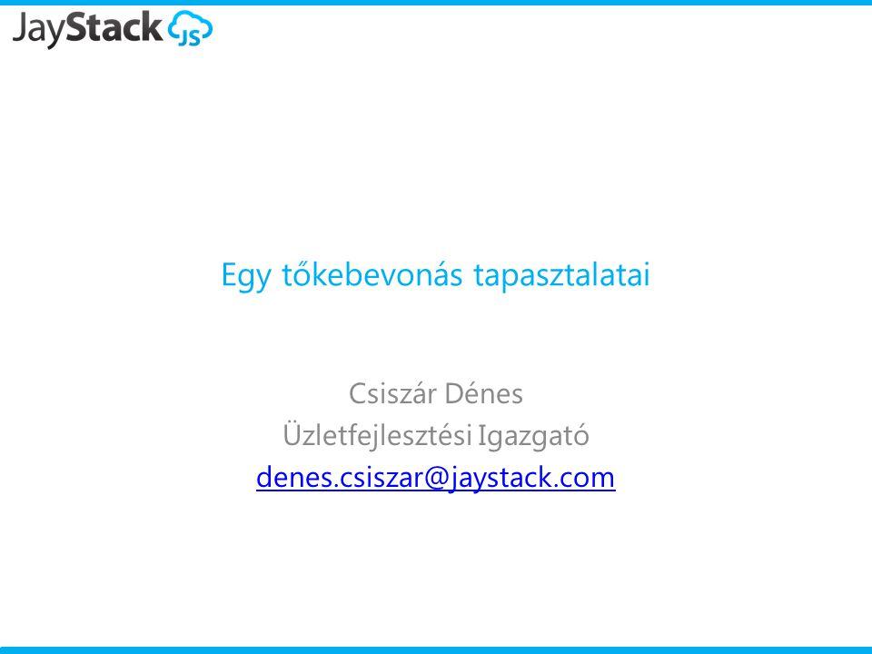 Egy tőkebevonás tapasztalatai Csiszár Dénes Üzletfejlesztési Igazgató denes.csiszar@jaystack.com