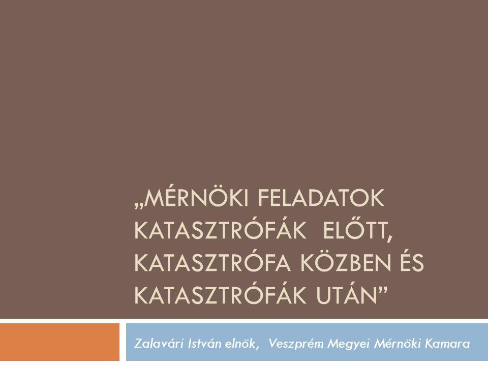 """""""MÉRNÖKI FELADATOK KATASZTRÓFÁK ELŐTT, KATASZTRÓFA KÖZBEN ÉS KATASZTRÓFÁK UTÁN Zalavári István elnök, Veszprém Megyei Mérnöki Kamara"""