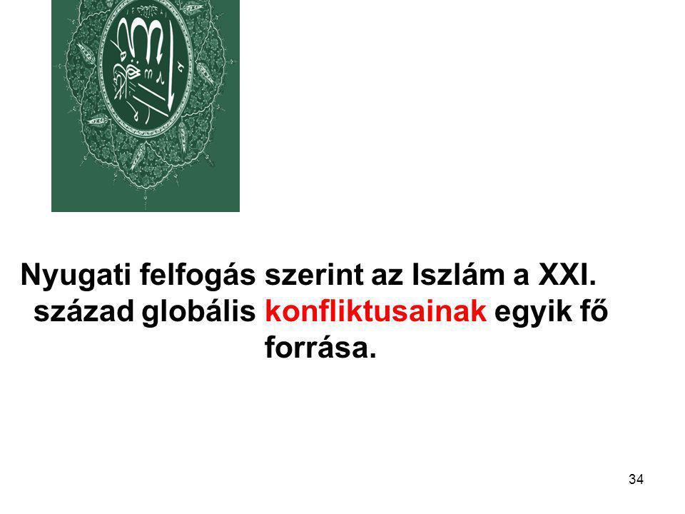 34 Nyugati felfogás szerint az Iszlám a XXI. század globális konfliktusainak egyik fő forrása.