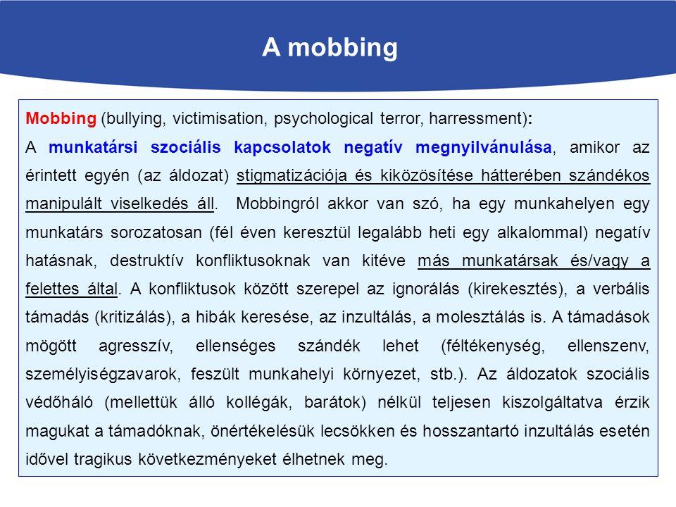 A mobbing Mobbing (bullying, victimisation, psychological terror, harressment): A munkatársi szociális kapcsolatok negatív megnyilvánulása, amikor az érintett egyén (az áldozat) stigmatizációja és kiközösítése hátterében szándékos manipulált viselkedés áll.