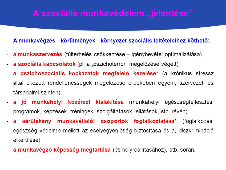 """A szociális munkavédelem """"jelentése A munkavégzés - körülmények - környezet szociális feltételeihez köthető: -a munkaszervezés (túlterhelés csökkentése – igénybevétel optimalizálása) -a szociális kapcsolatok (pl."""