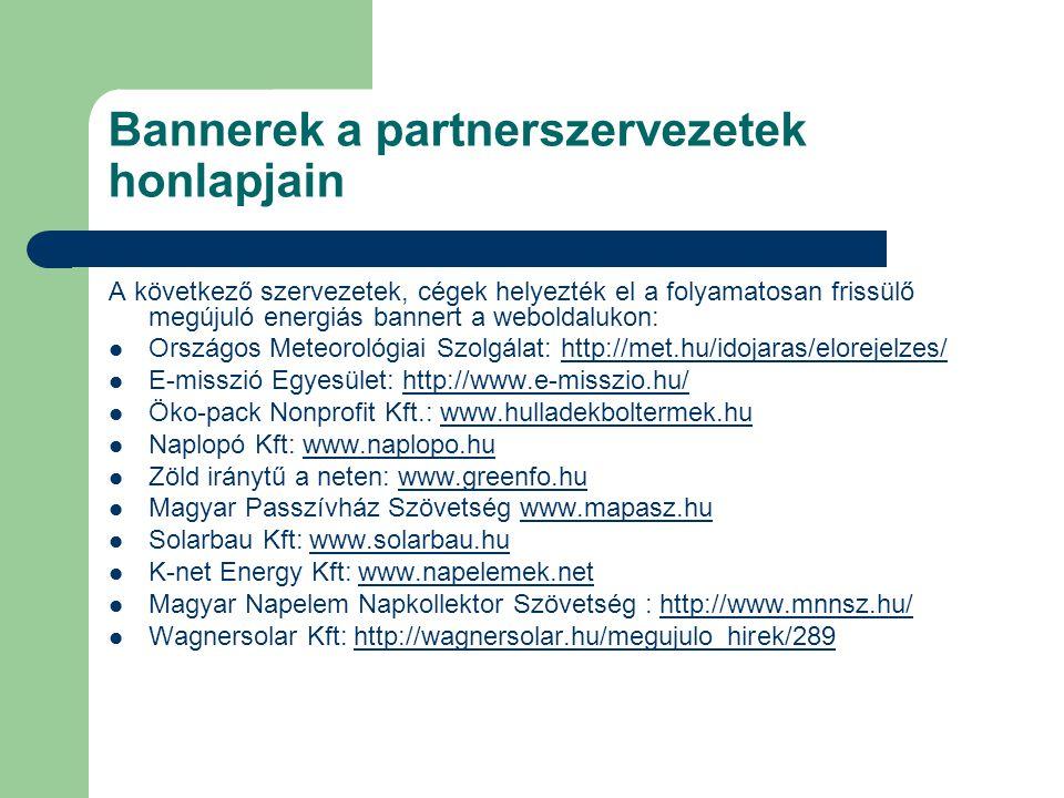 Bannerek a partnerszervezetek honlapjain A következő szervezetek, cégek helyezték el a folyamatosan frissülő megújuló energiás bannert a weboldalukon: Országos Meteorológiai Szolgálat: http://met.hu/idojaras/elorejelzes/http://met.hu/idojaras/elorejelzes/ E-misszió Egyesület: http://www.e-misszio.hu/http://www.e-misszio.hu/ Öko-pack Nonprofit Kft.: www.hulladekboltermek.huwww.hulladekboltermek.hu Naplopó Kft: www.naplopo.huwww.naplopo.hu Zöld iránytű a neten: www.greenfo.huwww.greenfo.hu Magyar Passzívház Szövetség www.mapasz.huwww.mapasz.hu Solarbau Kft: www.solarbau.huwww.solarbau.hu K-net Energy Kft: www.napelemek.netwww.napelemek.net Magyar Napelem Napkollektor Szövetség : http://www.mnnsz.hu/http://www.mnnsz.hu/ Wagnersolar Kft: http://wagnersolar.hu/megujulo_hirek/289http://wagnersolar.hu/megujulo_hirek/289