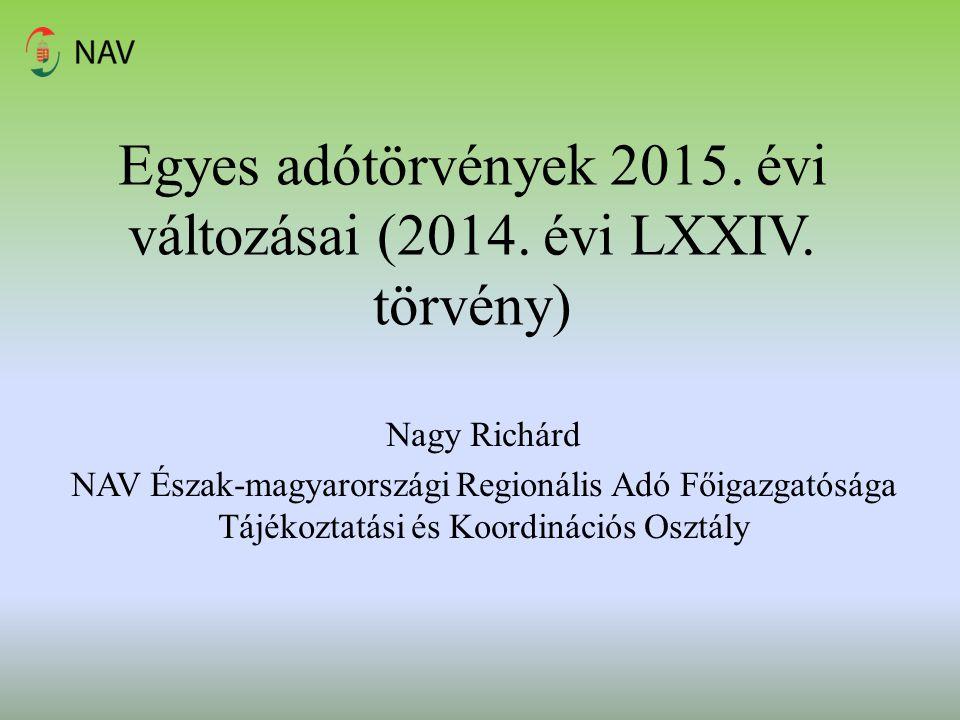 Egyes adótörvények 2015. évi változásai (2014. évi LXXIV. törvény) Nagy Richárd NAV Észak-magyarországi Regionális Adó Főigazgatósága Tájékoztatási és