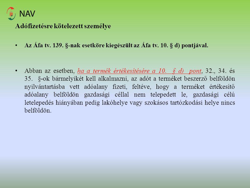 Adófizetésre kötelezett személye Az Áfa tv. 139. §-nak esetköre kiegészült az Áfa tv. 10. § d) pontjával. Abban az esetben, ha a termék értékesítésére