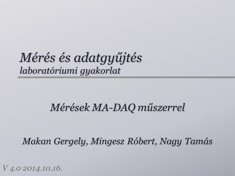 Mérés és adatgyűjtés laboratóriumi gyakorlat Mérések MA-DAQ műszerrel 1 Makan Gergely, Mingesz Róbert, Nagy Tamás V 4.0 2014.10.16.