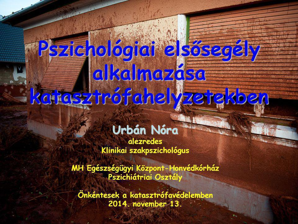 Pszichológiai elsősegély alkalmazása katasztrófahelyzetekben Urbán Nóra alezredes Klinikai szakpszichológus MH Egészségügyi Központ-Honvédkórház Pszic