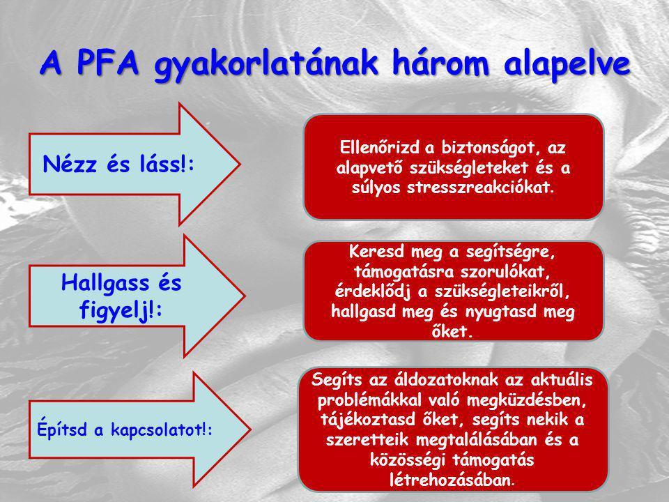 A PFA gyakorlatának három alapelve Nézz és láss!: Hallgass és figyelj!: Építsd a kapcsolatot!: Ellenőrizd a biztonságot, az alapvető szükségleteket és