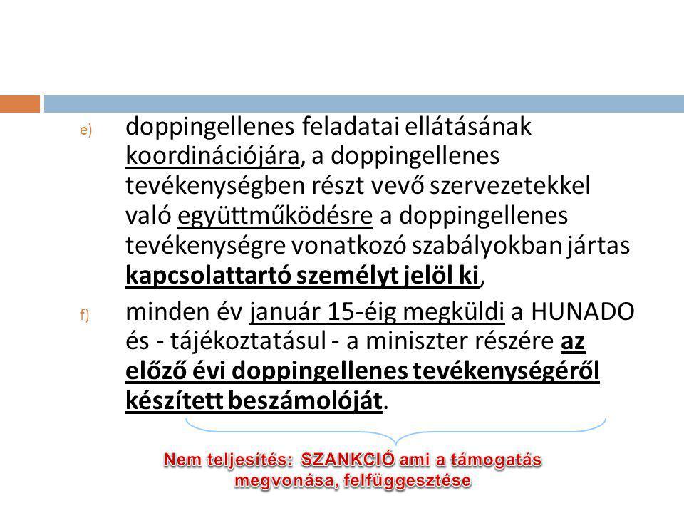 e) doppingellenes feladatai ellátásának koordinációjára, a doppingellenes tevékenységben részt vevő szervezetekkel való együttműködésre a doppingellenes tevékenységre vonatkozó szabályokban jártas kapcsolattartó személyt jelöl ki, f) minden év január 15-éig megküldi a HUNADO és - tájékoztatásul - a miniszter részére az előző évi doppingellenes tevékenységéről készített beszámolóját.