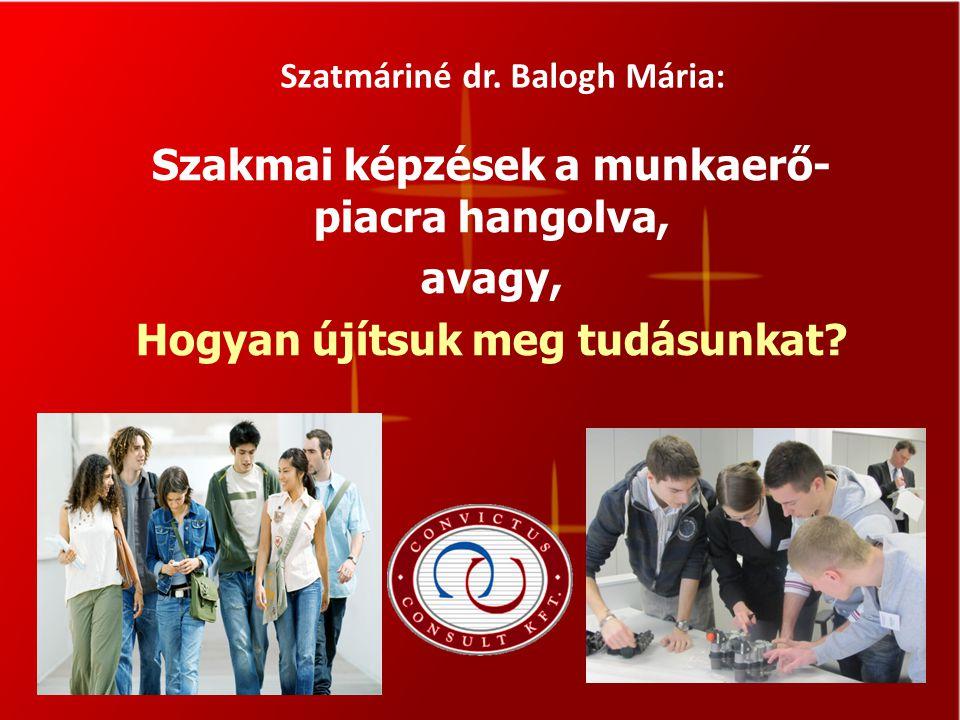 Szatmáriné dr. Balogh Mária: Szakmai képzések a munkaerő- piacra hangolva, avagy, Hogyan újítsuk meg tudásunkat?