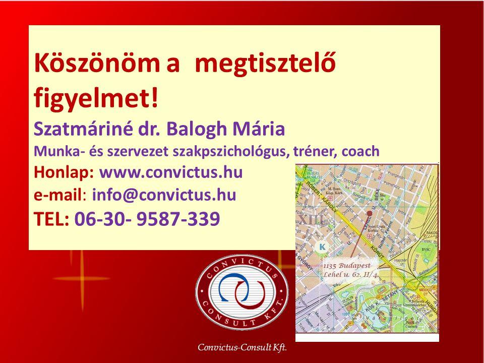 Köszönöm a megtisztelő figyelmet! Szatmáriné dr. Balogh Mária Munka- és szervezet szakpszichológus, tréner, coach Honlap: www.convictus.hu e-mail: inf