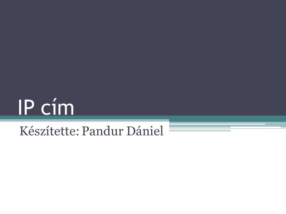 IP cím Készítette: Pandur Dániel