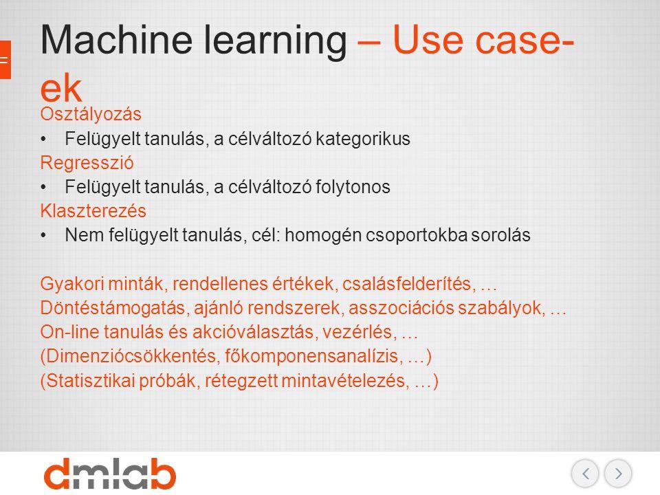 Machine learning – Algoritmusok Osztályozás Neurális hálózat (MLP) k legközelebbi szomszéd (k-NN) Döntési fák, véletlen erdők … Regresszió Lineáris regresszió Regressziós döntési fák k legközelebbi szomszéd (k-NN) … Klaszterezés Nem felügyelt tanulás, cél: homogén csoportokba sorolás Hierarchikus k-means és k-medoid …