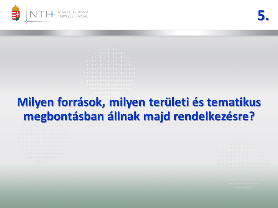 5. Milyen források, milyen területi és tematikus megbontásban állnak majd rendelkezésre?
