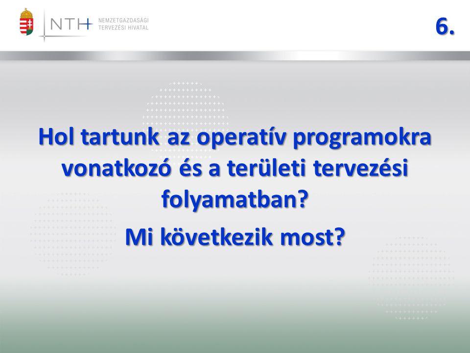 6. Hol tartunk az operatív programokra vonatkozó és a területi tervezési folyamatban? Mi következik most?